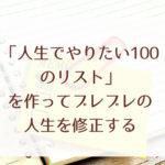 「人生でやりたい100のリスト」を作ってブレブレの人生を修正する